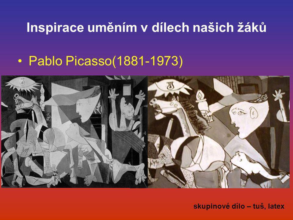 Inspirace uměním v dílech našich žáků •Pablo Picasso(1881-1973) skupinové dílo – tuš, latex