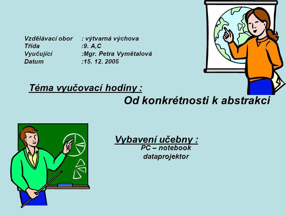 Vzdělávací obor: výtvarná výchova Třída:9. A,C Vyučující :Mgr. Petra Vymětalová Datum:15. 12. 2005 Téma vyučovací hodiny : Od konkrétnosti k abstrakci