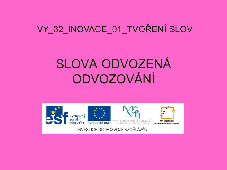 SLOVA ODVOZENÁ ODVOZOVÁNÍ VY_32_INOVACE_01_TVOŘENÍ SLOV