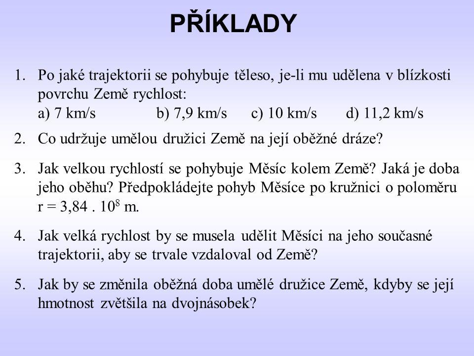 1.Po jaké trajektorii se pohybuje těleso, je-li mu udělena v blízkosti povrchu Země rychlost: a) 7 km/sb) 7,9 km/sc) 10 km/sd) 11,2 km/s PŘÍKLADY 2. C