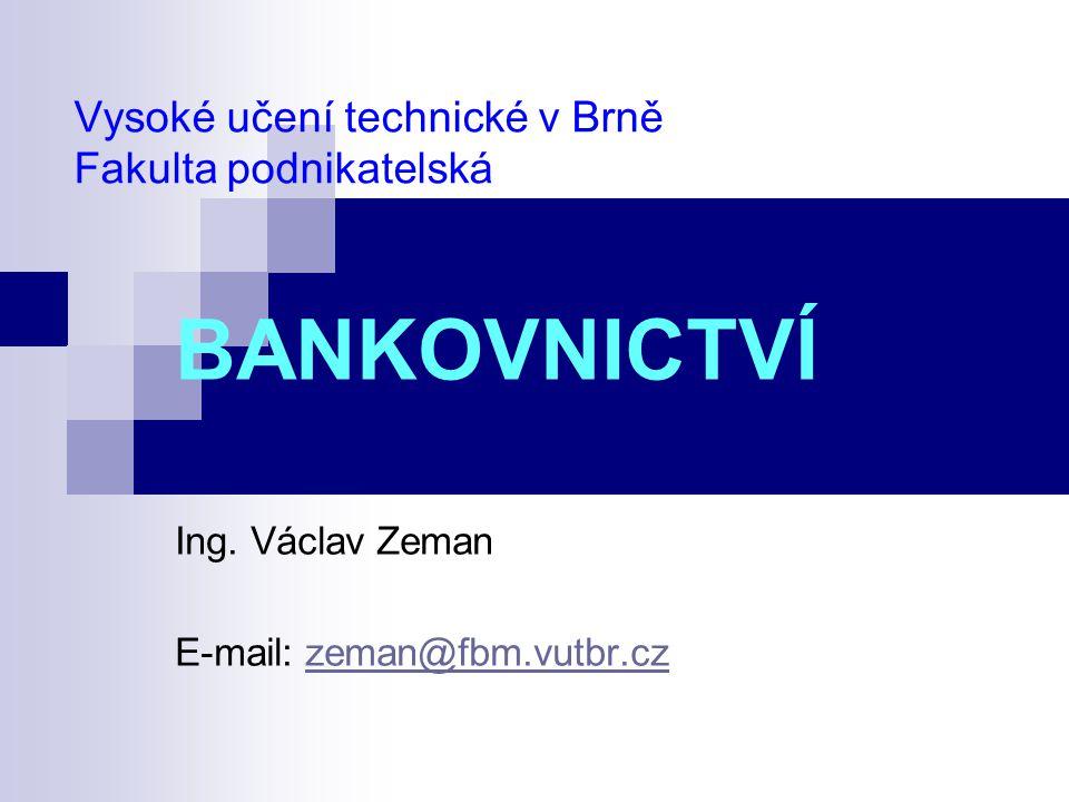 Vysoké učení technické v Brně Fakulta podnikatelská BANKOVNICTVÍ Ing. Václav Zeman E-mail: zeman@fbm.vutbr.czzeman@fbm.vutbr.cz