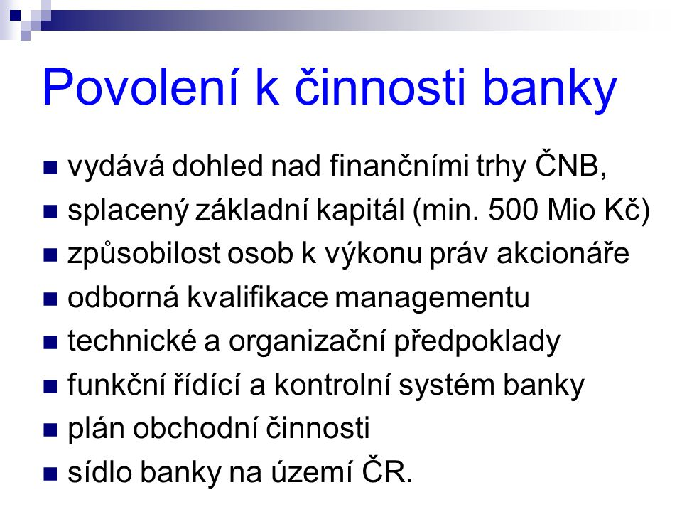 Povolení k činnosti banky  vydává dohled nad finančními trhy ČNB,  splacený základní kapitál (min. 500 Mio Kč)  způsobilost osob k výkonu práv akci