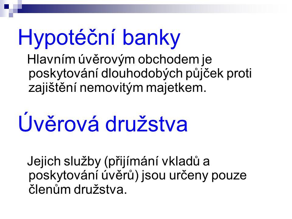 Hypotéční banky Hlavním úvěrovým obchodem je poskytování dlouhodobých půjček proti zajištění nemovitým majetkem. Úvěrová družstva Jejich služby (přijí