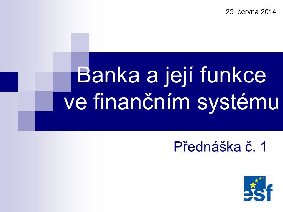 Přednáška č. 1 Banka a její funkce ve finančním systému 25. června 2014