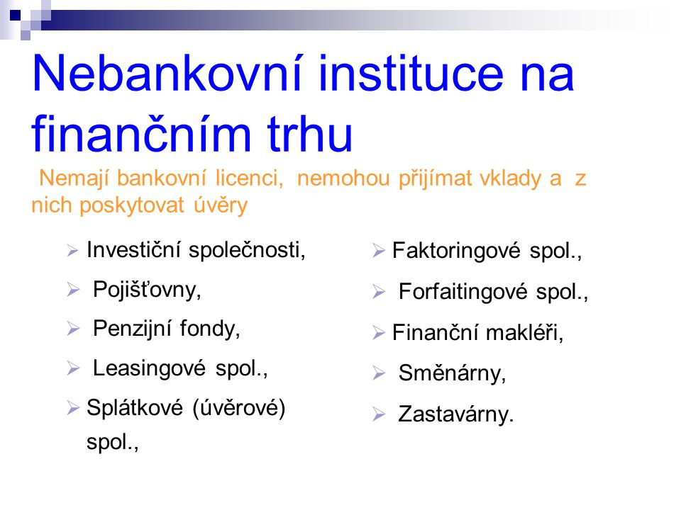 Nebankovní instituce na finančním trhu (Nemají bankovní licenci, nemohou přijímat vklady a z nich poskytovat úvěry  Investiční společnosti,  Pojišťo