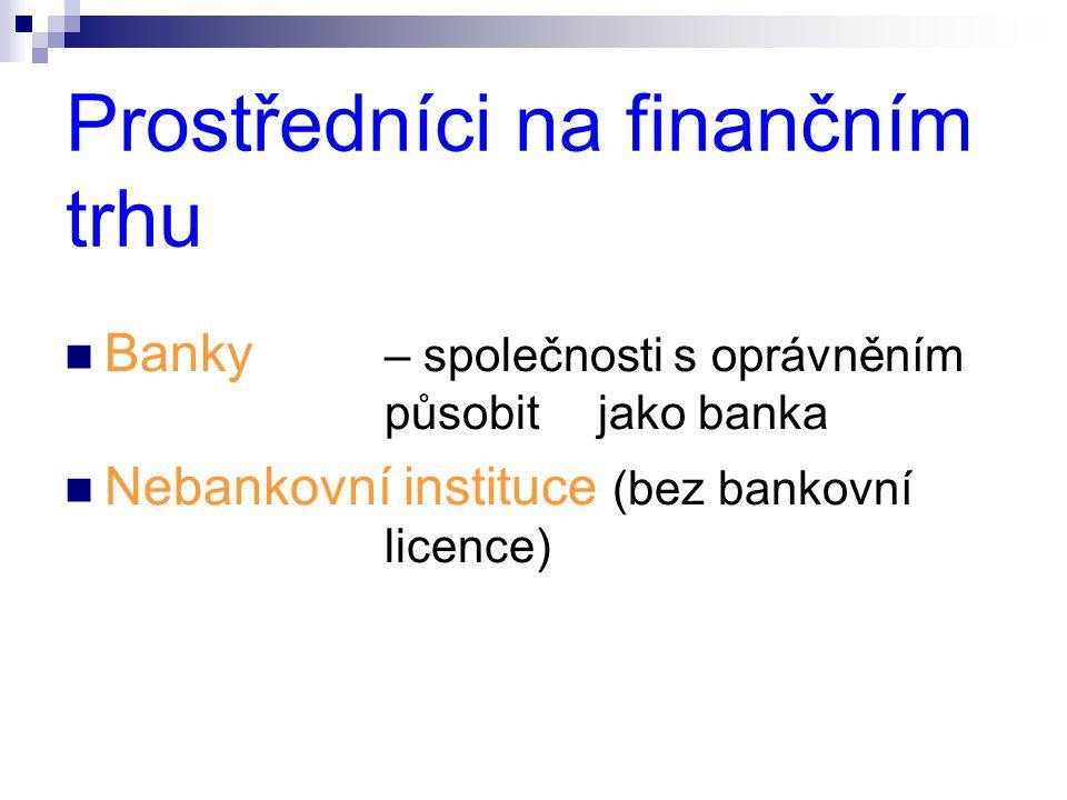 Prostředníci na finančním trhu  Banky – společnosti s oprávněním působitjako banka  Nebankovní instituce (bez bankovní licence)