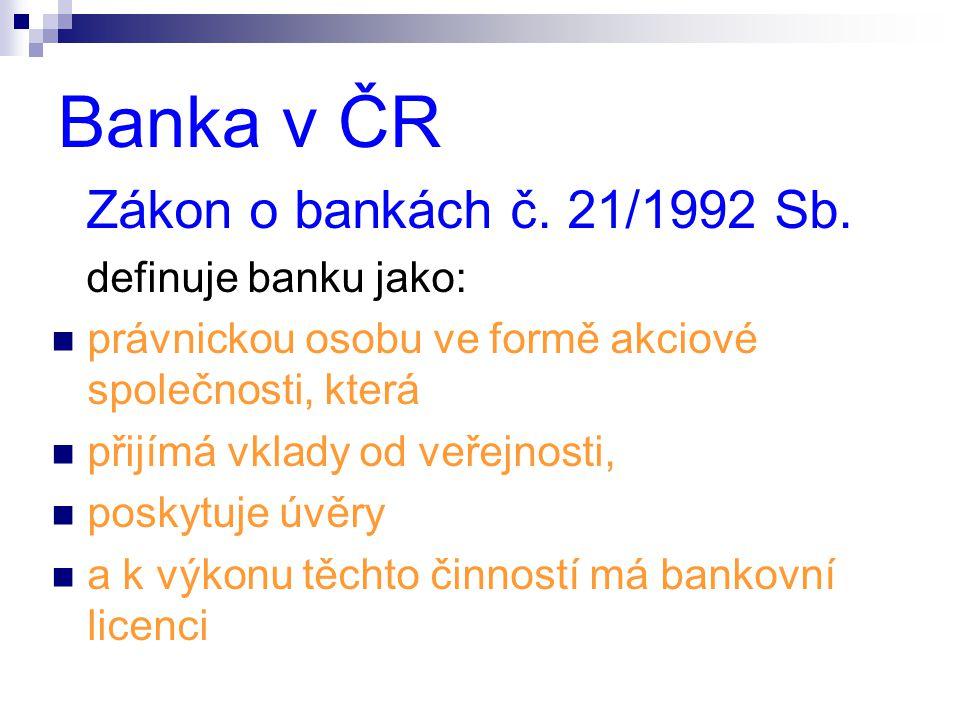 Banka v ČR Zákon o bankách č. 21/1992 Sb. definuje banku jako:  právnickou osobu ve formě akciové společnosti, která  přijímá vklady od veřejnosti,