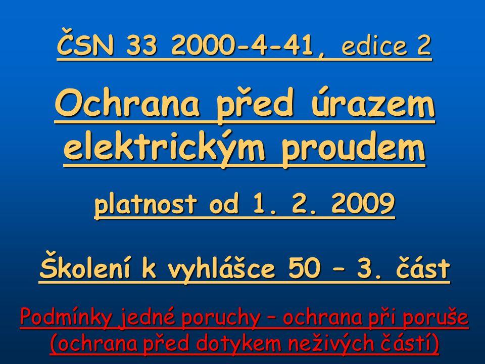 ČSN 33 2000-4-41, edice 2 Ochrana před úrazem elektrickým proudem platnost od 1. 2. 2009 Školení k vyhlášce 50 – 3. část Podmínky jedné poruchy – ochr