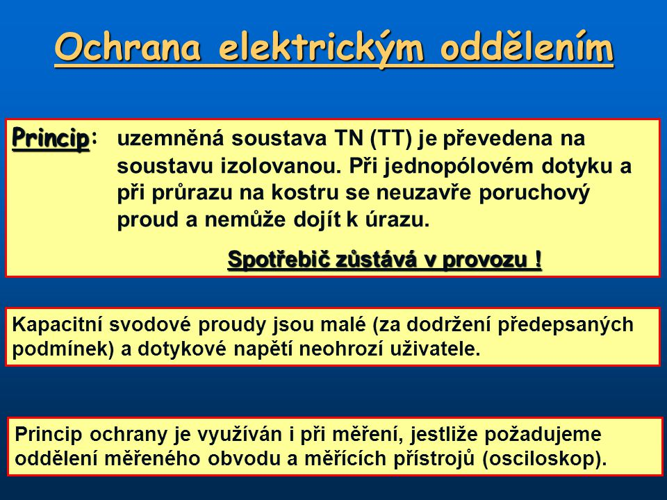 Ochrana elektrickým oddělením Princip Princip: uzemněná soustava TN (TT) je převedena na soustavu izolovanou. Při jednopólovém dotyku a při průrazu na