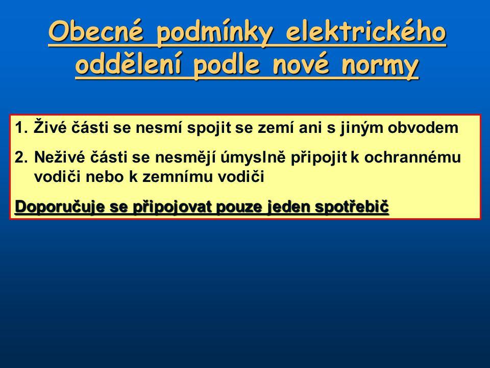 Obecné podmínky elektrického oddělení podle nové normy 1.Živé části se nesmí spojit se zemí ani s jiným obvodem 2.Neživé části se nesmějí úmyslně přip