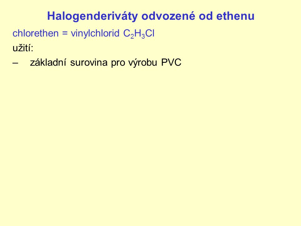 Halogenderiváty odvozené od ethenu chlorethen = vinylchlorid C 2 H 3 Cl užití: –základní surovina pro výrobu PVC