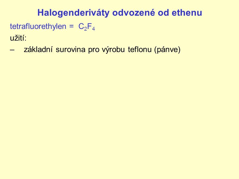 Halogenderiváty odvozené od ethenu tetrafluorethylen = C 2 F 4 užití: –základní surovina pro výrobu teflonu (pánve)