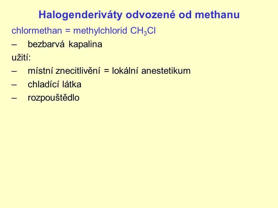 Halogenderiváty odvozené od methanu chlormethan = methylchlorid CH 3 Cl –bezbarvá kapalina užití: –místní znecitlivění = lokální anestetikum –chladící látka –rozpouštědlo