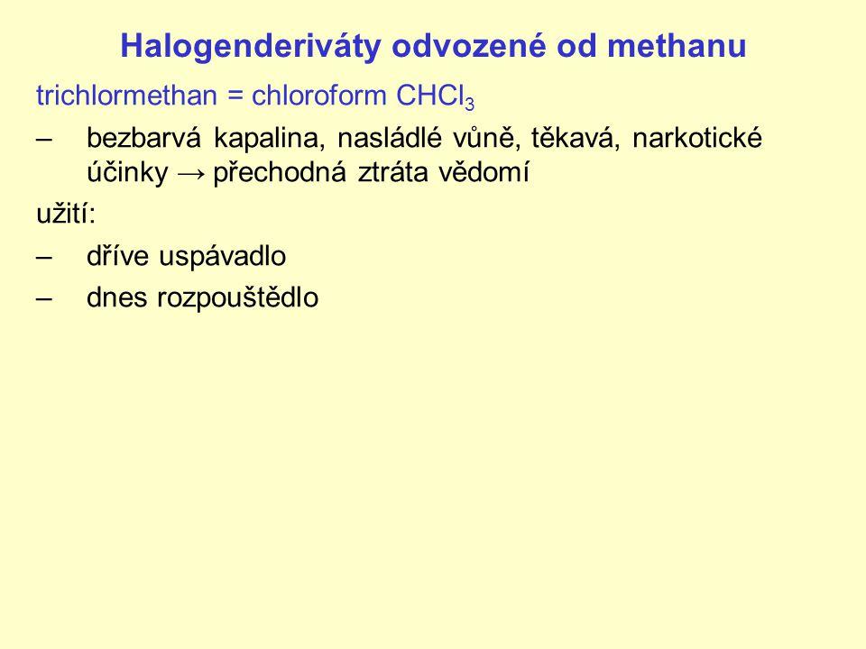 Halogenderiváty odvozené od methanu trichlormethan = chloroform CHCl 3 –bezbarvá kapalina, nasládlé vůně, těkavá, narkotické účinky → přechodná ztráta