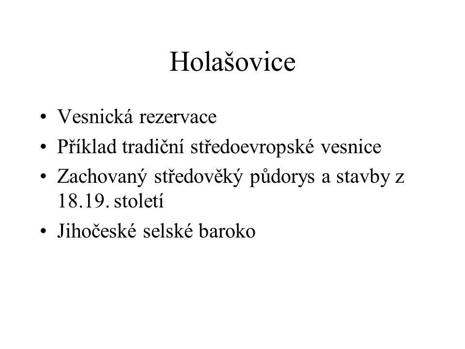 Holašovice •Vesnická rezervace •Příklad tradiční středoevropské vesnice •Zachovaný středověký půdorys a stavby z 18.19.