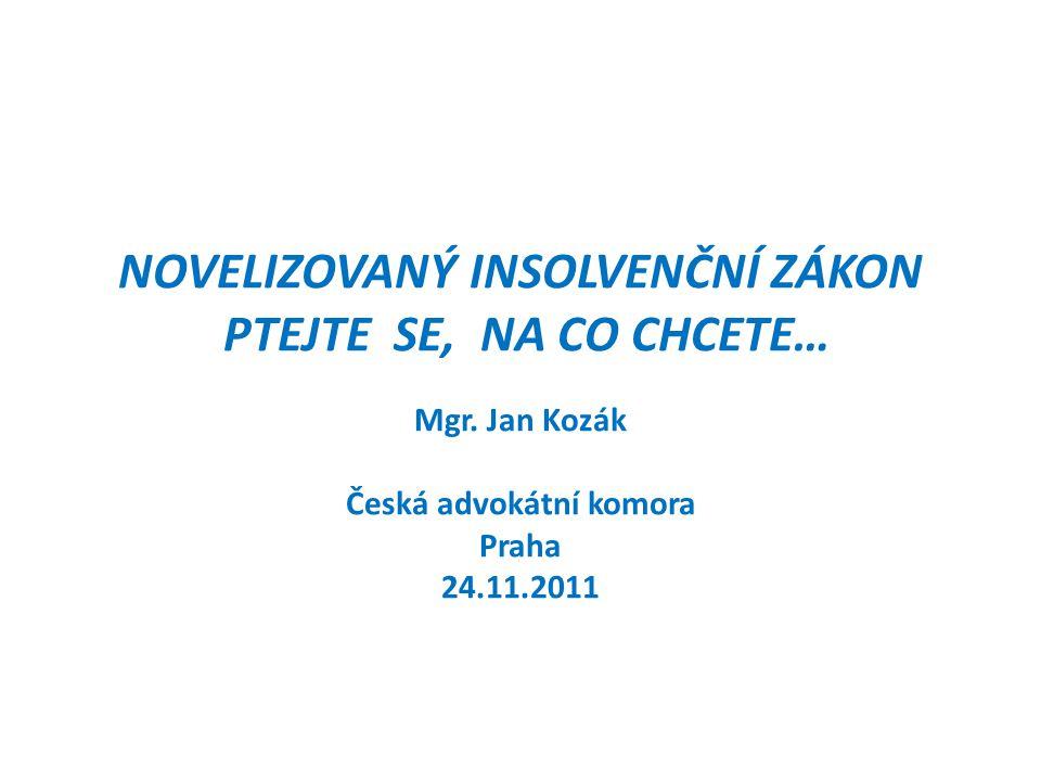 NOVELIZOVANÝ INSOLVENČNÍ ZÁKON PTEJTE SE, NA CO CHCETE… Mgr. Jan Kozák Česká advokátní komora Praha 24.11.2011