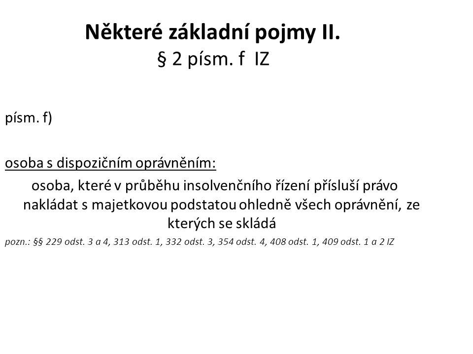 Některé základní pojmy II. § 2 písm. f IZ písm. f) osoba s dispozičním oprávněním: osoba, které v průběhu insolvenčního řízení přísluší právo nakládat