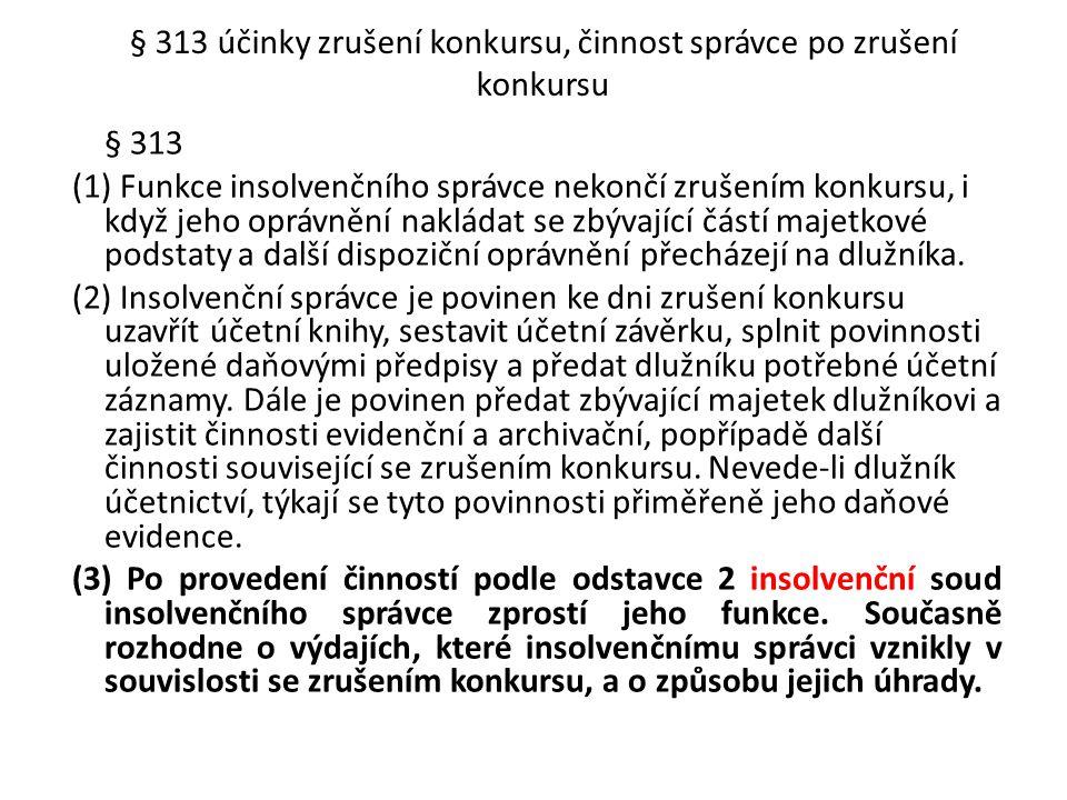 § 313 účinky zrušení konkursu, činnost správce po zrušení konkursu § 313 (1) Funkce insolvenčního správce nekončí zrušením konkursu, i když jeho opráv
