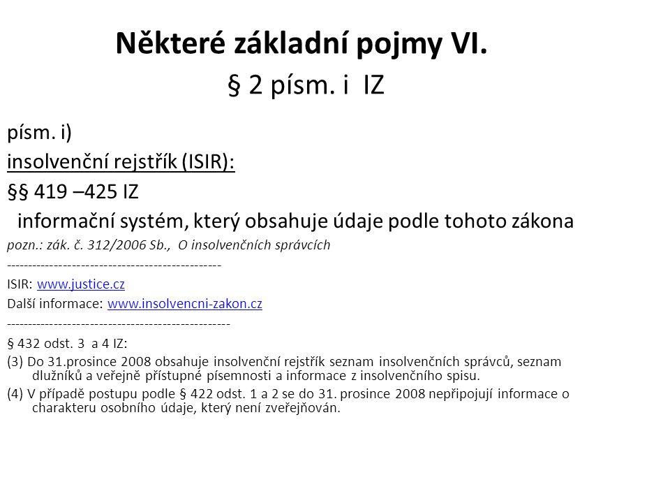 Některé základní pojmy VI. § 2 písm. i IZ písm. i) insolvenční rejstřík (ISIR): §§ 419 –425 IZ informační systém, který obsahuje údaje podle tohoto zá