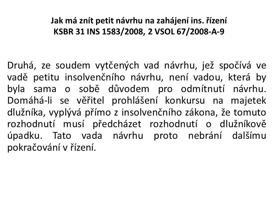 Jak má znít petit návrhu na zahájení ins. řízení KSBR 31 INS 1583/2008, 2 VSOL 67/2008-A-9 Druhá, ze soudem vytčených vad návrhu, jež spočívá ve vadě