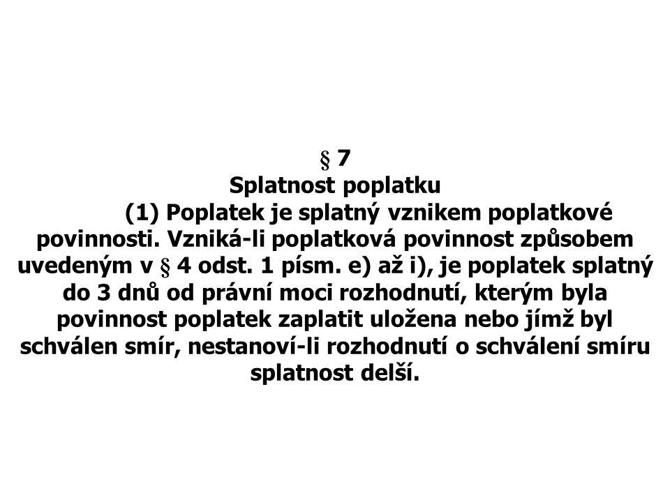 § 7 Splatnost poplatku (1) Poplatek je splatný vznikem poplatkové povinnosti. Vzniká-li poplatková povinnost způsobem uvedeným v § 4 odst. 1 písm. e)