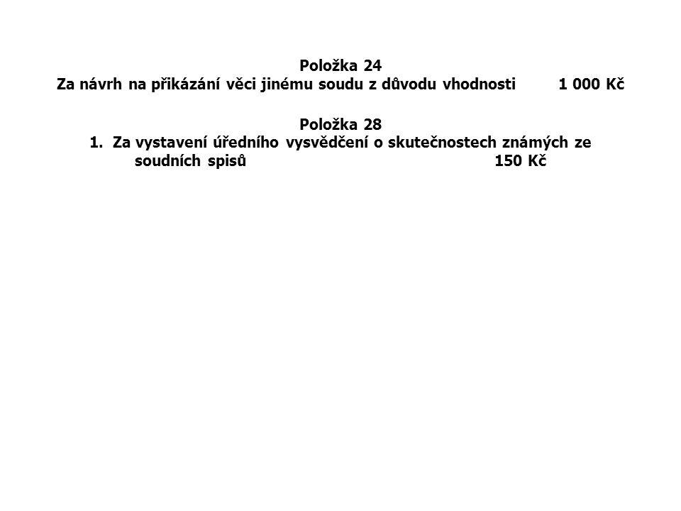 Položka 24 Za návrh na přikázání věci jinému soudu z důvodu vhodnosti 1 000 Kč Položka 28 1. Za vystavení úředního vysvědčení o skutečnostech známých