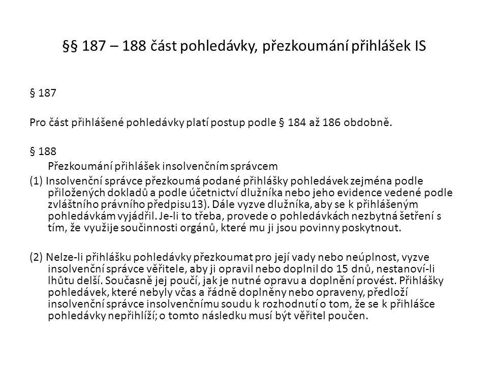 §§ 187 – 188 část pohledávky, přezkoumání přihlášek IS § 187 Pro část přihlášené pohledávky platí postup podle § 184 až 186 obdobně. § 188 Přezkoumání