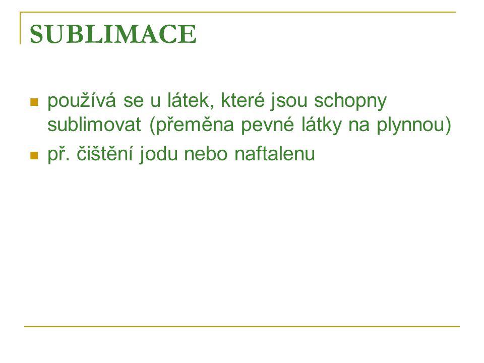 SUBLIMACE  používá se u látek, které jsou schopny sublimovat (přeměna pevné látky na plynnou)  př.