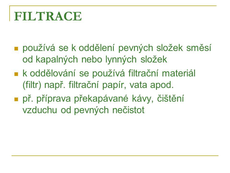 FILTRACE  používá se k oddělení pevných složek směsí od kapalných nebo lynných složek  k oddělování se používá filtrační materiál (filtr) např.