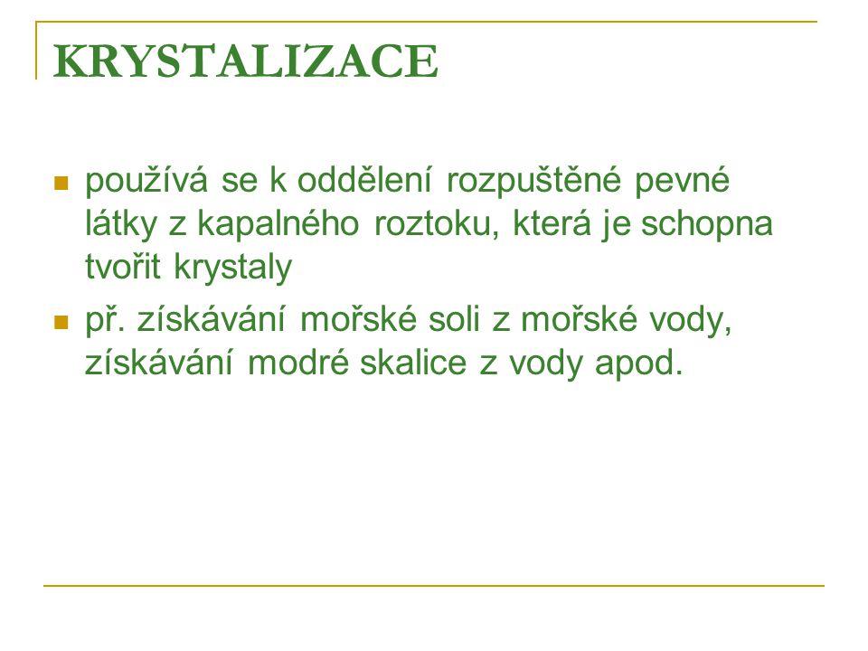 KRYSTALIZACE  používá se k oddělení rozpuštěné pevné látky z kapalného roztoku, která je schopna tvořit krystaly  př.