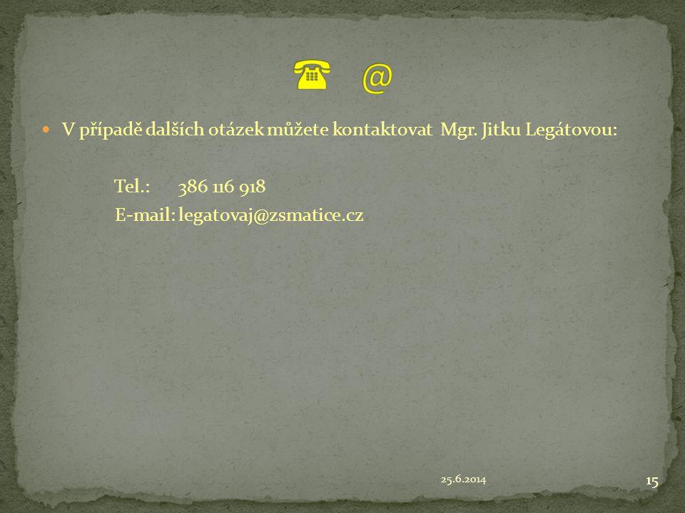 25.6.2014 15  V případě dalších otázek můžete kontaktovat Mgr. Jitku Legátovou: Tel.: 386 116 918 E-mail:legatovaj@zsmatice.cz 15