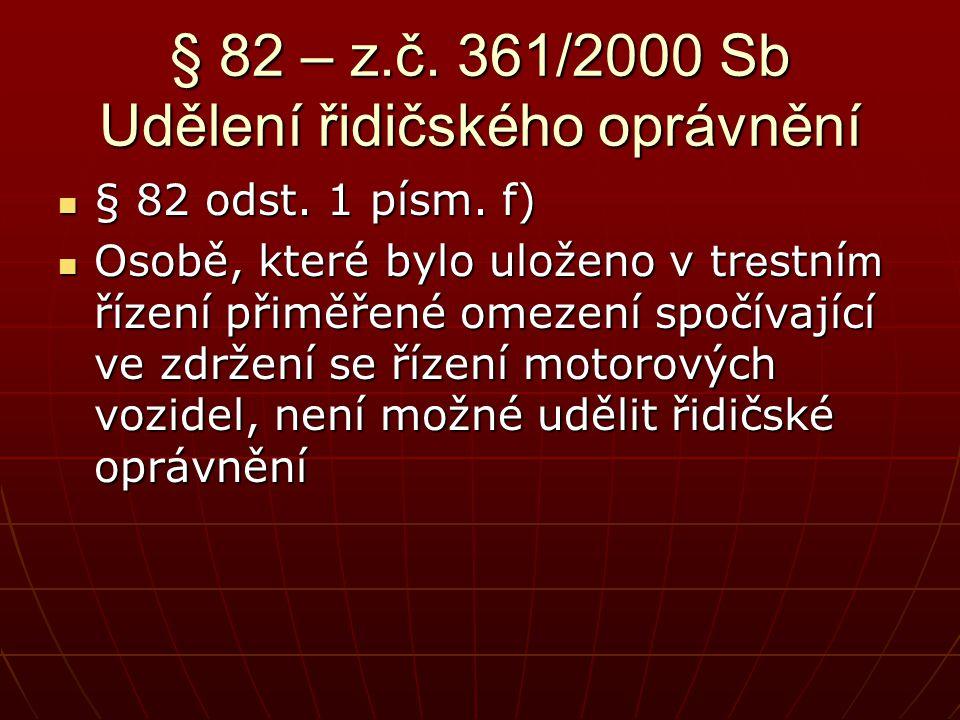 § 82 – z.č. 361/2000 Sb Udělení řidičského oprávnění  § 82 odst. 1 písm. f)  Osobě, které bylo uloženo v tr e stní m řízení přiměřené omezení spočív