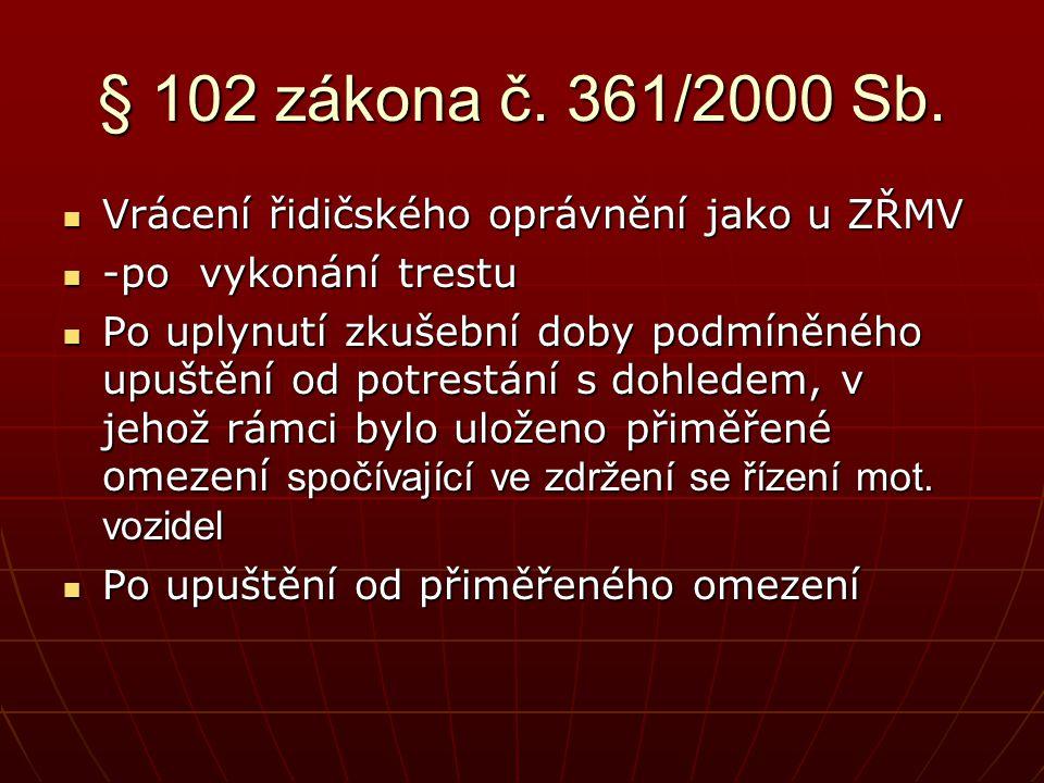 § 102 zákona č. 361/2000 Sb.  Vrácení řidičského oprávnění jako u ZŘMV  -po vykonání trestu  Po uplynutí zkušební doby podmíněného upuštění od potr
