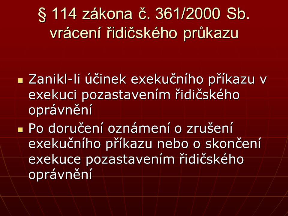 § 114 zákona č. 361/2000 Sb. vrácení řidičského průkazu  Zanikl-li účinek exekučního příkazu v exekuci pozastavením řidičského oprávnění  Po doručen