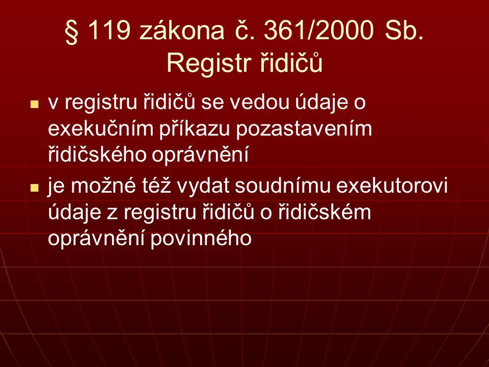 § 119 zákona č. 361/2000 Sb. Registr řidičů   v registru řidičů se vedou údaje o exekučním příkazu pozastavením řidičského oprávnění   je možné té