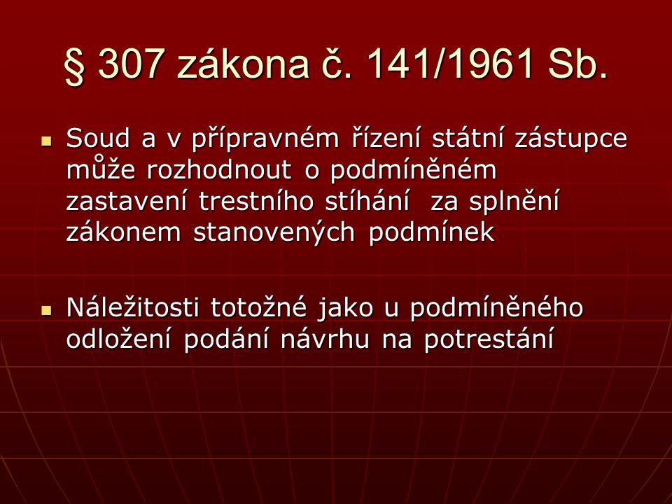 § 307 zákona č. 141/1961 Sb.  Soud a v přípravném řízení státní zástupce může rozhodnout o podmíněném zastavení trestního stíhání za splnění zákonem