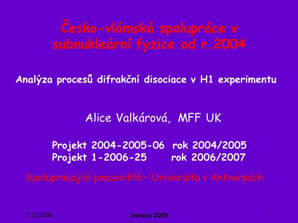 7.12.2006Inovace 2006 1 Česko-vlámská spolupráce v subnukleární fyzice od r.2004 Alice Valkárová, MFF UK Projekt 2004-2005-06 rok 2004/2005 Projekt 1-2006-25 rok 2006/2007 Spolupracující pracoviště – Univerzita v Antverpách Analýza procesů difrakční disociace v H1 experimentu