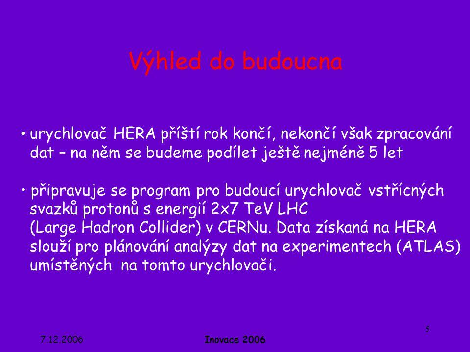 7.12.2006Inovace 2006 5 Výhled do budoucna • urychlovač HERA příští rok končí, nekončí však zpracování dat – na něm se budeme podílet ještě nejméně 5 let • připravuje se program pro budoucí urychlovač vstřícných svazků protonů s energií 2x7 TeV LHC (Large Hadron Collider) v CERNu.