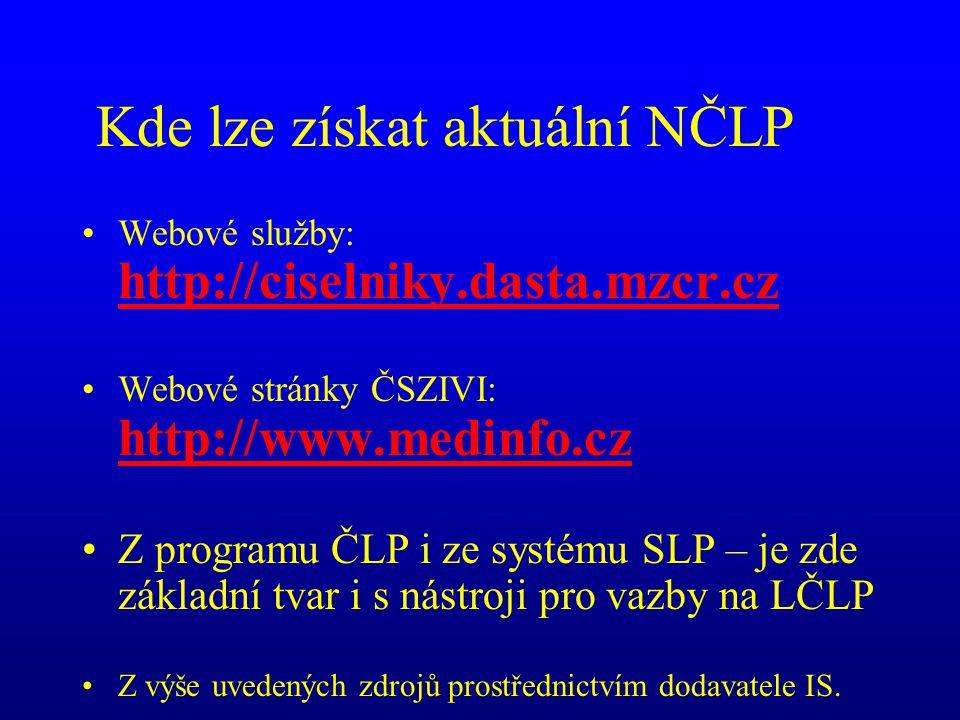 Kde lze získat aktuální NČLP •Webové služby: http://ciselniky.dasta.mzcr.cz http://ciselniky.dasta.mzcr.cz •Webové stránky ČSZIVI: http://www.medinfo.cz http://www.medinfo.cz •Z programu ČLP i ze systému SLP – je zde základní tvar i s nástroji pro vazby na LČLP •Z výše uvedených zdrojů prostřednictvím dodavatele IS.
