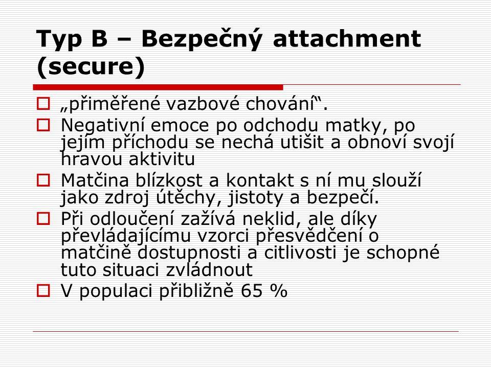 """Typ B – Bezpečný attachment (secure)  """"přiměřené vazbové chování"""".  Negativní emoce po odchodu matky, po jejím příchodu se nechá utišit a obnoví svo"""
