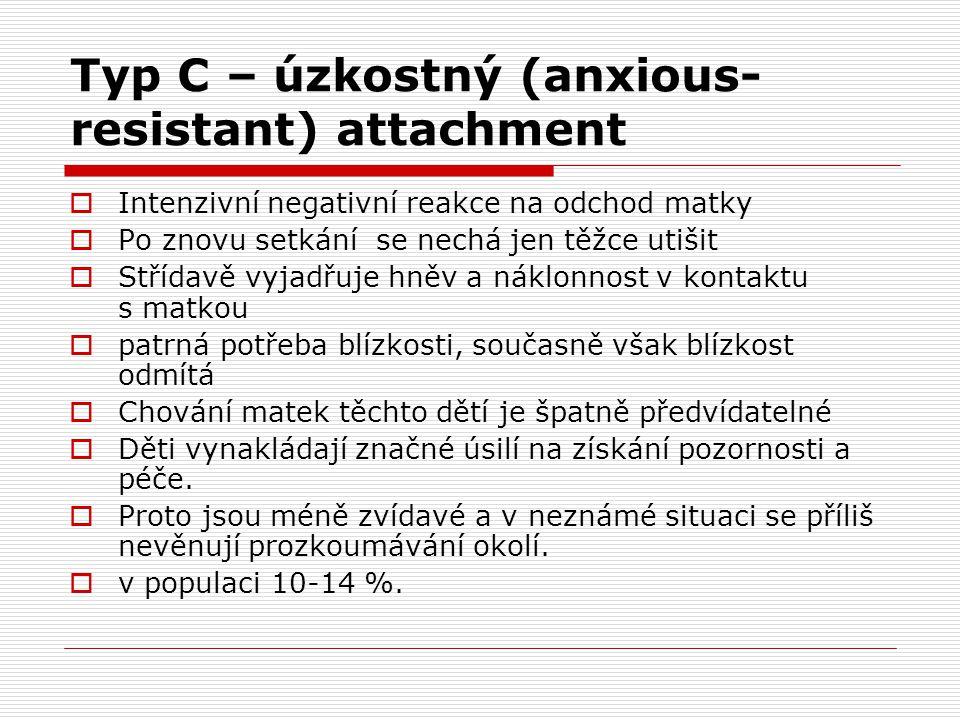 Typ C – úzkostný (anxious- resistant) attachment  Intenzivní negativní reakce na odchod matky  Po znovu setkání se nechá jen těžce utišit  Střídavě