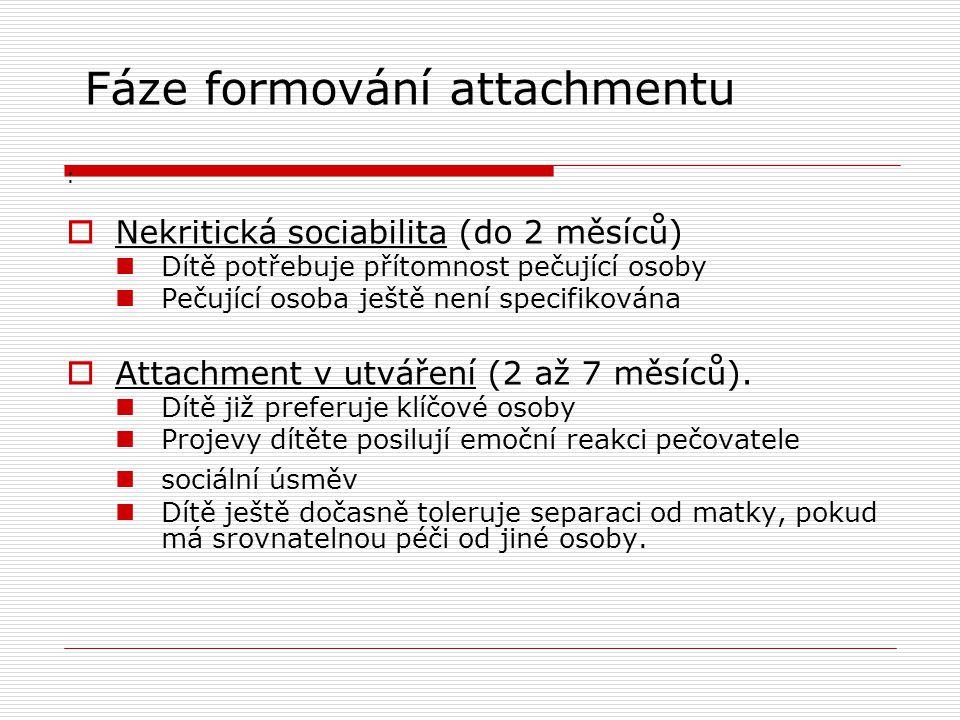 Fáze formování attachmentu :  Nekritická sociabilita (do 2 měsíců)  Dítě potřebuje přítomnost pečující osoby  Pečující osoba ještě není specifiková