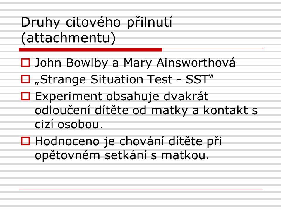 """Druhy citového přilnutí (attachmentu)  John Bowlby a Mary Ainsworthová  """"Strange Situation Test - SST""""  Experiment obsahuje dvakrát odloučení dítět"""