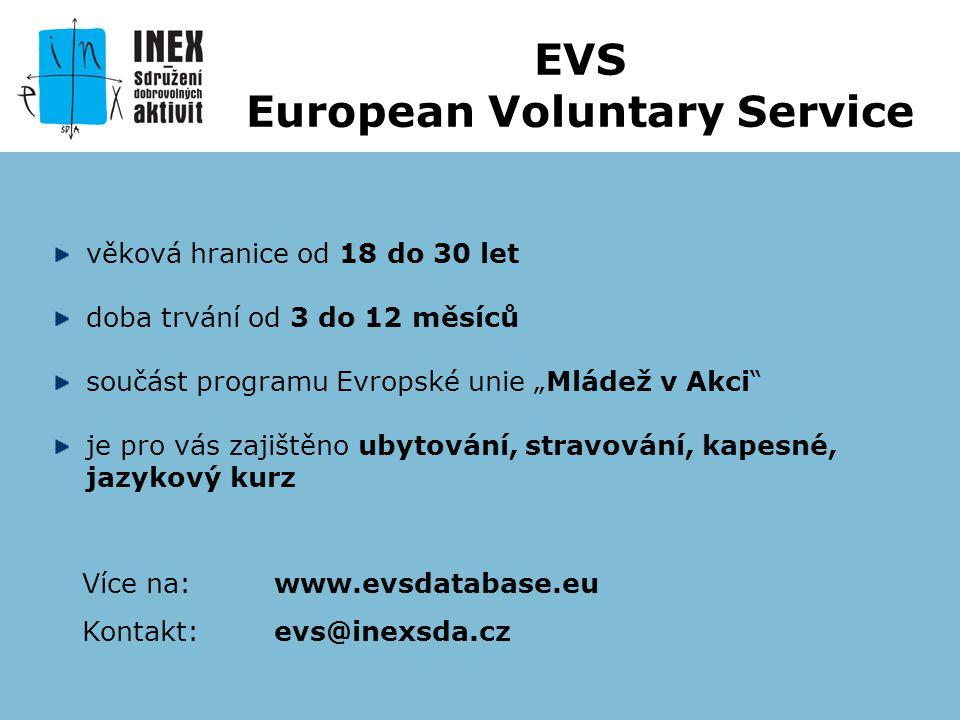"""věková hranice od 18 do 30 let doba trvání od 3 do 12 měsíců součást programu Evropské unie """"Mládež v Akci je pro vás zajištěno ubytování, stravování, kapesné, jazykový kurz Více na: www.evsdatabase.eu Kontakt: evs@inexsda.cz EVS European Voluntary Service"""