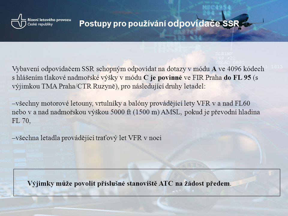 Vybavení odpovídačem SSR schopným odpovídat na dotazy v módu A ve 4096 kódech s hlášením tlakové nadmořské výšky v módu C je povinné ve FIR Praha do F