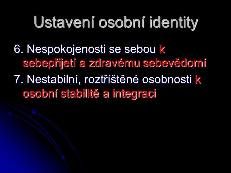 Ustavení osobní identity 6. Nespokojenosti se sebou k sebepřijetí a zdravému sebevědomí 7. Nestabilní, roztříštěné osobnosti k osobní stabilitě a inte