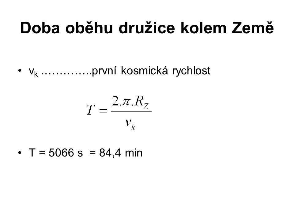 Doba oběhu družice kolem Země •v k …………..první kosmická rychlost •T = 5066 s = 84,4 min