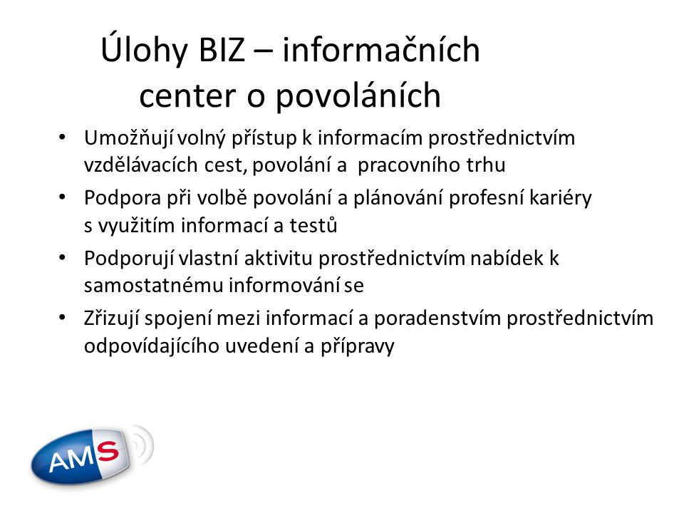 Úlohy BIZ – informačních center o povoláních • Umožňují volný přístup k informacím prostřednictvím vzdělávacích cest, povolání a pracovního trhu • Podpora při volbě povolání a plánování profesní kariéry s využitím informací a testů • Podporují vlastní aktivitu prostřednictvím nabídek k samostatnému informování se • Zřizují spojení mezi informací a poradenstvím prostřednictvím odpovídajícího uvedení a přípravy