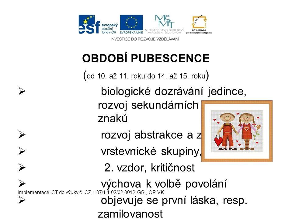 OBDOBÍ PUBESCENCE ( od 10. až 11. roku do 14. až 15. roku )  biologické dozrávání jedince, rozvoj sekundárních pohlavních znaků  rozvoj abstrakce a