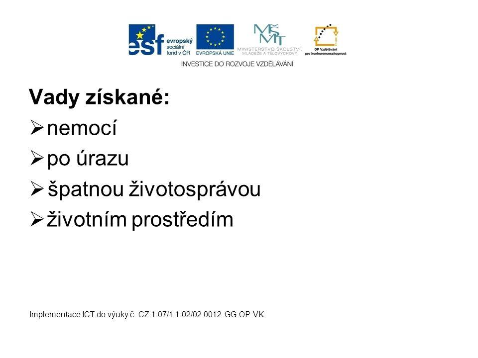 Vady získané:  nemocí  po úrazu  špatnou životosprávou  životním prostředím Implementace ICT do výuky č. CZ.1.07/1.1.02/02.0012 GG OP VK